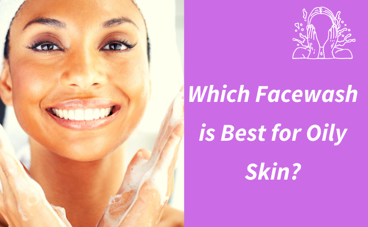 Which Face Wash Is Best For Oily Skin?